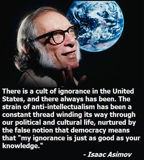 There is a cult of ignorance in the United States, and there always has been. The strain of anti-intellectualism has been a constant thread winding its way through our political and cultural life, nurtured by the false notion that democracy means that 'my ignorance is just as good as your knowledge. -Isaac Asimov